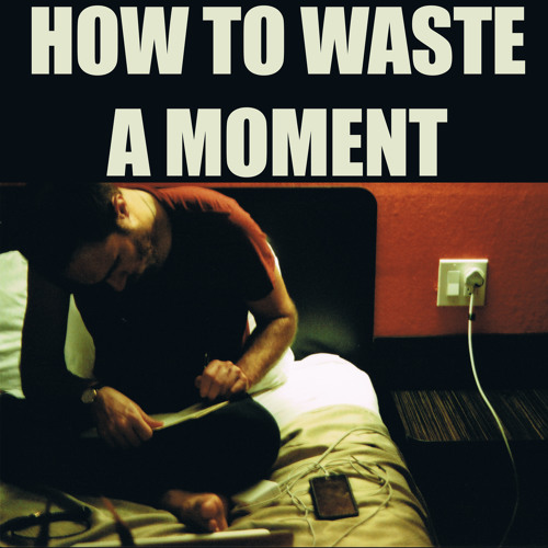 How To Waste A Moment