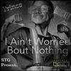 I AINT WORRIED ABOUT NOTHING