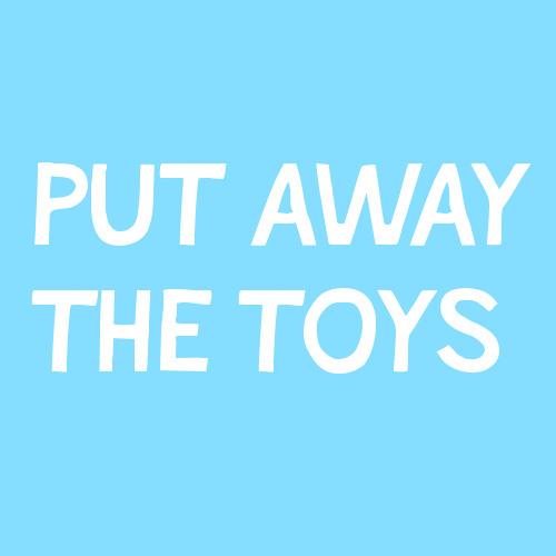 Put Away the Toys