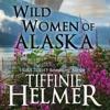 Wild Women Of Alaska by Tiffinie Helmer, Narrated by Rebecca Vaughn