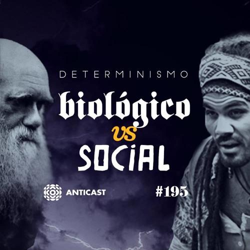 AntiCast 195 – Determinismo Biológico x Social