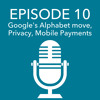 Episode 10 – Google's Alphabet move, Privacy, Mobile Payments