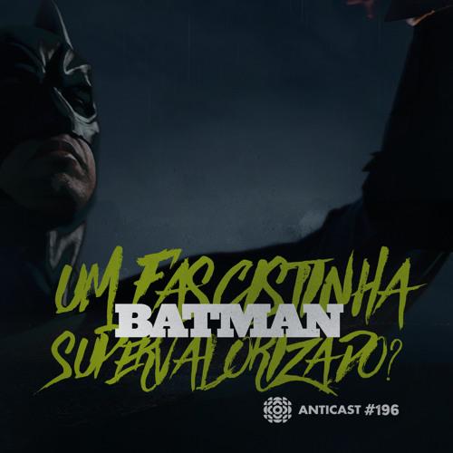 AntiCast 196 – Batman: um fascistinha supervalorizado?