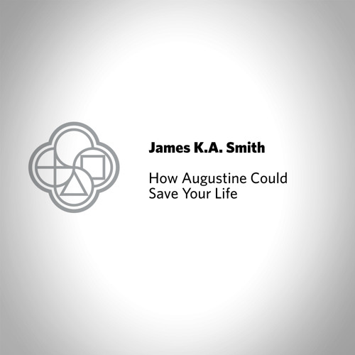 How Augustine Could Save Your Life // James K.A. Smith