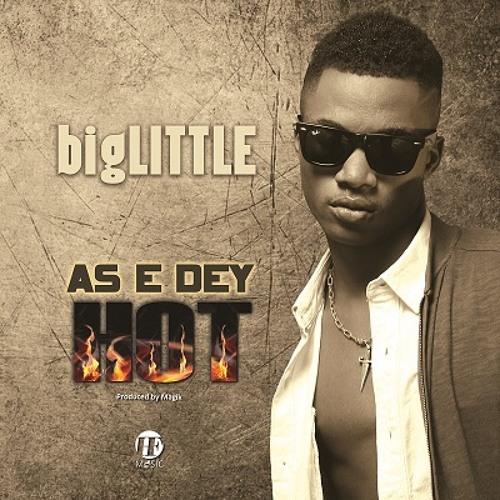 bigLITTLE - As E Dey Hot