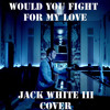Would You Fight For My Love? (Jack White Cover)