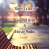 Darte Lo Mejor - Yorman Bush Ft. Elieser Medina