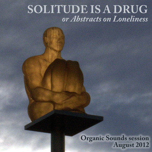 Solitude is a drug, or Abstracts on loneliness (Organic Sounds session)