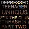 Depressed Teenager X Uniiqu3 - F**K The Club (Thrashin) Pt. 2