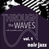 Through The Waves - Volume 1: Noir Jazz