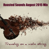 Roasted Sounds August 2015 Mix Traveling On A Violin String