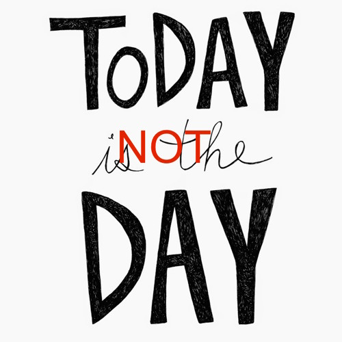 Today Is Not The Day