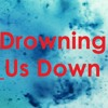 Drowning Us Down