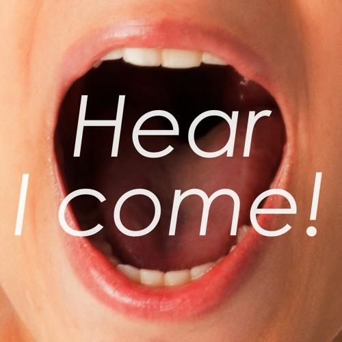 Hear I come!