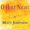 O HOLY NIGHT — by Matt Johnson — Full Arrangement [3 verses]