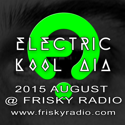 Electric Kool Aid - 2015 AUG @ Frisky Radio (FREE DOWNLOAD)