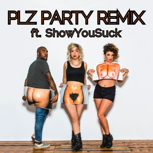 PLZ PARTY ft. SHOW YOU SUCK