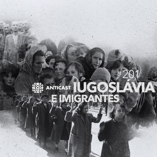 AntiCast 201 (Pt2) – Iugoslávia e Imigrantes