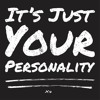 It's Just Your Personality