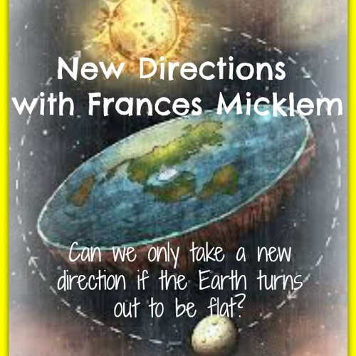 New Directions with Frances Micklem - New Directions with a Round Earth?
