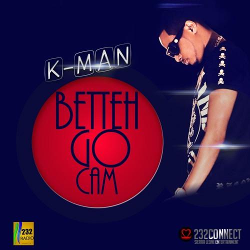 K- Man - Betteh Go Cam (232connect.com)
