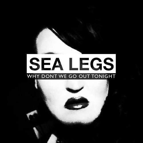 Sea Legs - Why Dont We Go Out Tonight