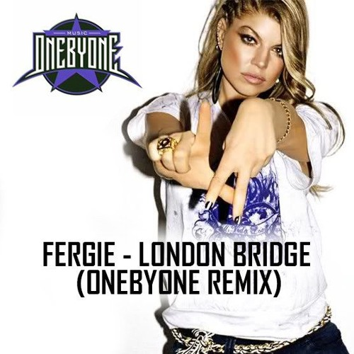Fergie - London Bridge (oneBYone Remix) by oneBYone ... Fergie Remix