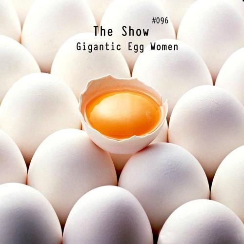 The Show #096 - Gigantic Egg Women