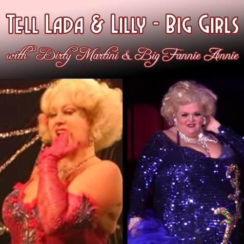 Tell Lada & Lilly - Big Girls - with DIRTY MARTINI and BIG FANNIE ANNIE