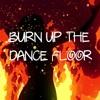 Burn Up The Dance Floor
