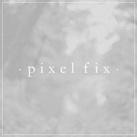 Pixel Fix - I Want You The Same
