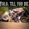 Yolo, Till You Die.