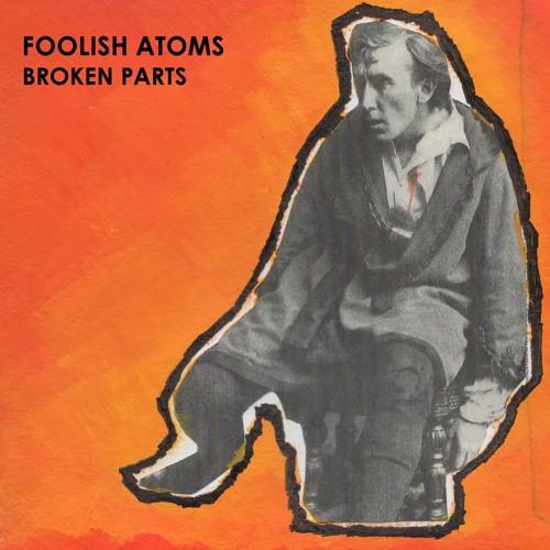 FOOLISH ATOMS — Broken Parts