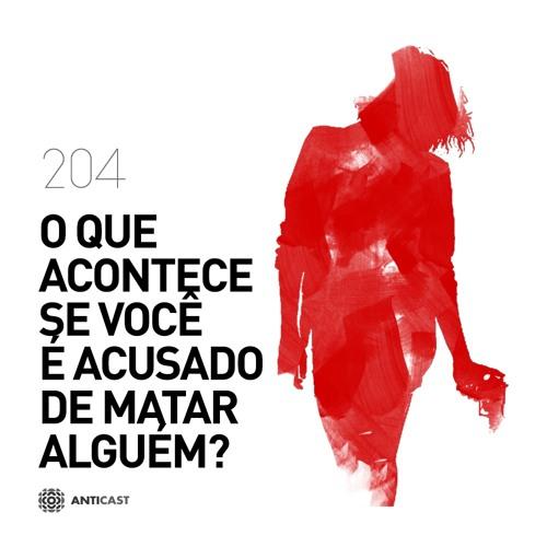 AntiCast 204 – O que acontece se você é acusado de matar alguém?