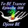 Djose BE - To BE Trance # Episode 008