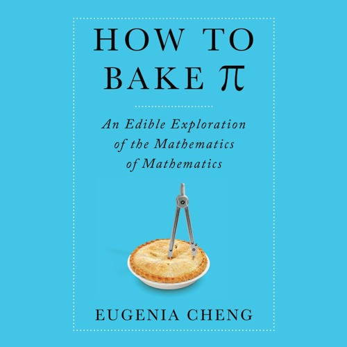 HOW TO BAKE PI By Eugenia Cheng, Read By Tavia Gilbert