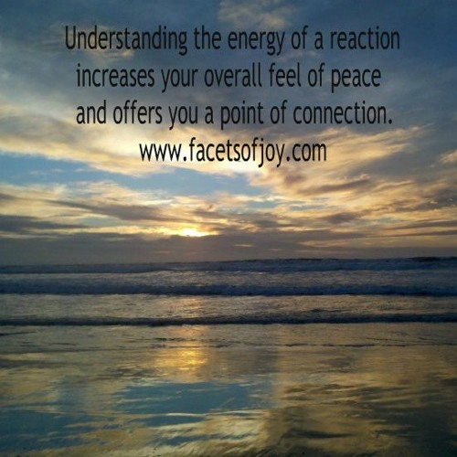 Facets of Joy: Understanding The Energy Of A Reaction/Finding Peace and Possibility in it