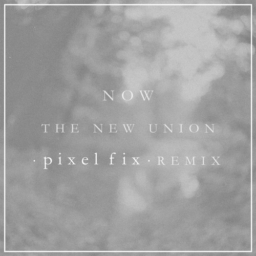 The New Union - Now (Pixel Fix Remix)