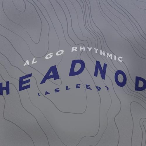 "AL GO RHYTHMIC - ""Headnod (Asleep)"""