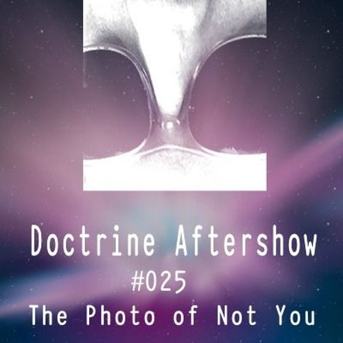 Doctrine Aftershow #025 - The Photo of Not You