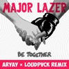 Major Lazer - Be Together Feat. Wild Belle (ARYAY X LOUDPVCK Remix) [Thissongissick.com Premiere]