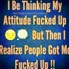 Me and my Fucked up attitude