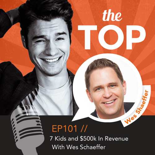 EP 101: 7 Kids and $500k In Revenue With Wes Schaeffer