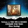 Perfume vs TOM VEN & DZASKO - CONQUER STAR TRAIN (Ptera Bootleg)