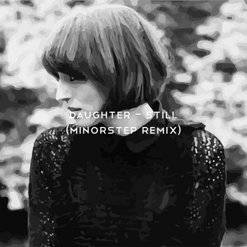 Daughter - Still (Minorstep remix)
