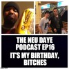 The Neu Daye Podcast EP16 It's My Birthday, Bitches