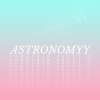 Astronomyy - Something About U
