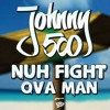 JOHNNY 500 - NUH FIGHT OVA MAN