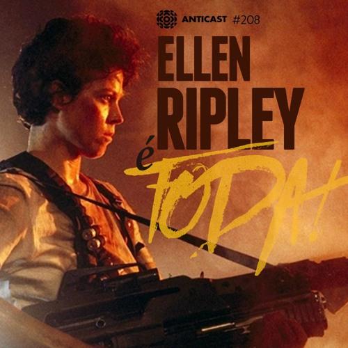AntiCast 208 – Ellen Ripley é Foda!