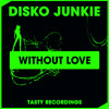Disko Junkie - Without Love (Original Mix) Tasty Recordings